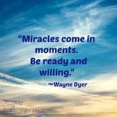 """Miracles come in moments. Be ready and willling."""